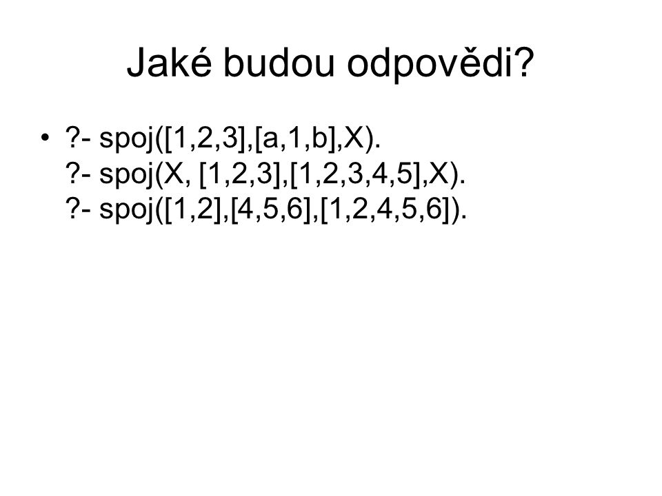 Jaké budou odpovědi - spoj([1,2,3],[a,1,b],X). - spoj(X, [1,2,3],[1,2,3,4,5],X). - spoj([1,2],[4,5,6],[1,2,4,5,6]).